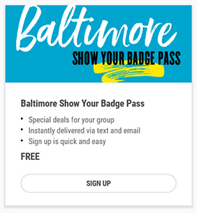 Baltimore Show Your Badge Pass - Special Deals for Your Group - Instantly delivered via text and email - Sign up is quick and easy - FREE - SIGN UP